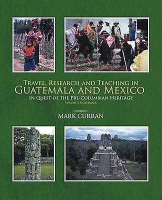 Travel Research and Teaching in Guatemala and Mexico In Quest of the PreColumbian Heritage Volume I Guatemala by Curran & Mark