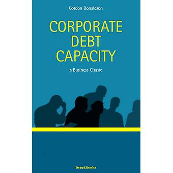 Corporate Debt Capacity A Study of Corporate Debt Policy and the Determination of Corporate Debt Capacity by Donaldson & Gordon