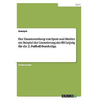 Der Zusammenhang von Sport und Medien am Beispiel der Lizenzierung des RB Leipzig fr die 2. FuballBundesliga by Anonym