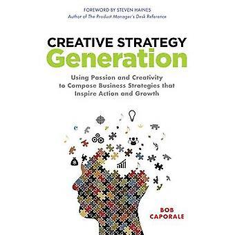 Kreativ strategi Generation med Passion och kreativitet att komponera affärsstrategier som inspirerar Action och tillväxt av Bob Caporale