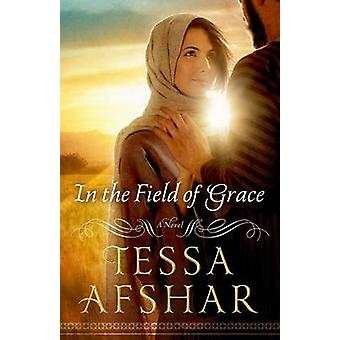 In the Field of Grace by Tessa Afshar - 9780802410979 Book