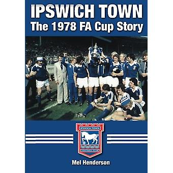 Ipswich Town - The 1978  FA Cup Story by Mel Henderson - 978178091369