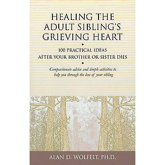 Healing the Adult Sibling's Grieving Heart - 100 Practical Ideas After