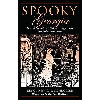 Spooky Georgia Tales Of Hauntings Strange Happenings And Other Local Lore First Edition by Schlosser & S. E.