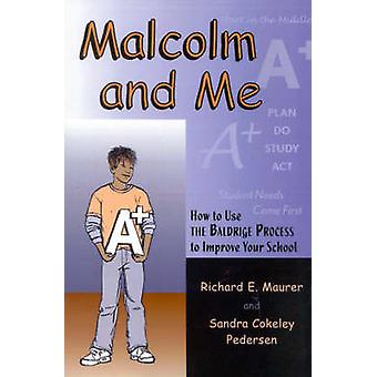 Malcolm and Me How to Use the Baldrige Process to Improve Your School by Maurer & Richard E.