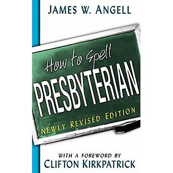 How to Spell Presbyterian Revised by Angell & James W.