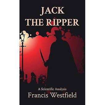 Jack the Ripper A Scientific Analysis by Westfield & Francis
