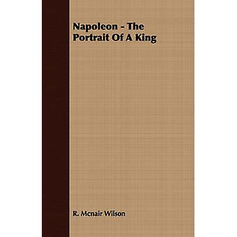 Napoleon  The Portrait of a King by Wilson & R. McNair