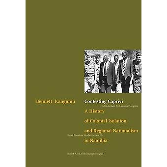 Contesting Caprivi. a History of Colonial Isolation and Regional Nationalism in Namibia by Kangumu & Bennett