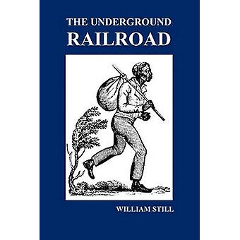 The Underground Railroad A Record of Facts Authentic Narratives Letters C. Narrating the Hardships HairBreadth Escapes and Death Struggl by Still & William