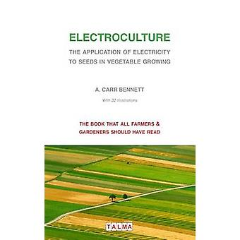 Electroculture  The Application of Electricity to Seeds in Vegetable Growing by Carr Bennett & Alexander