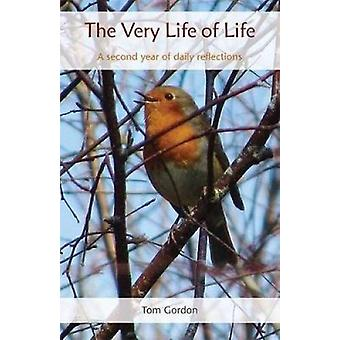The Very Life of Life - A second year of daily reflections by Tom Gord