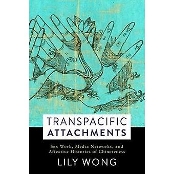 Transpacific Attachments  Sex Work Media Networks and Affective Histories of Chineseness by Lily Wong