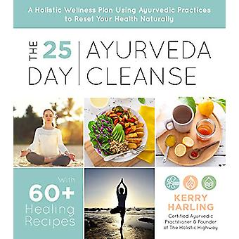 The 25-Day Ayurveda Cleanse - A Holistic Wellness Plan Using Ayurvedic