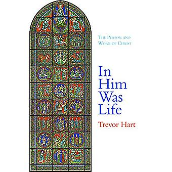 In Him Was Life - The Person and Work of Christ by Trevor Hart - 97814
