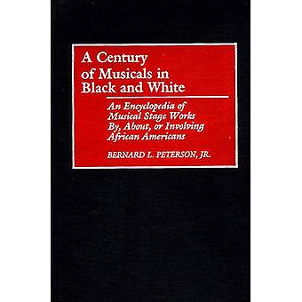 A Century of Musicals in Black and White An Encyclopedia of Musical Stage Works By About or Involving African Americans by Peterson & Bernard L.