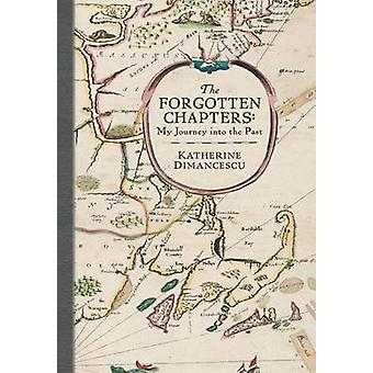 The Forgotten Chapters My Journey into the Past by Dimancescu & Katherine