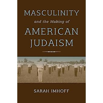Masculinity and the Making of American Judaism by Sarah Imhoff - 9780