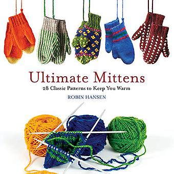 Ultimate Mittens - 28 Classic Patterns to Keep You Warm by Robin Hanse