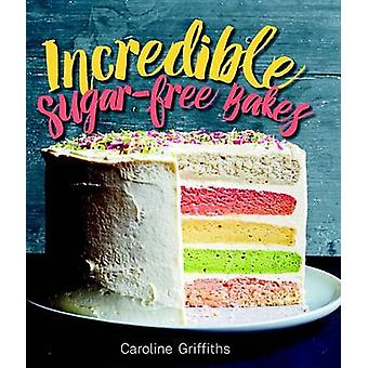 Incredible Sugar-Free Bakes by Caroline Griffiths - 9781925418255 Book