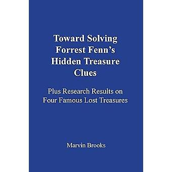 Toward Solving Forrest Fenns Hidden Treasure Clues Plus Research Results on Four Famous Lost Treasures by Brooks & Marvin