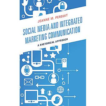 Social Media and Integrated Marketing Communication A Rhetorical Approach by Persuit & Jeanne M.