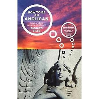 How to Be an Anglican A Beginners Guide to Anglican Life and Thought by Giles & Richard