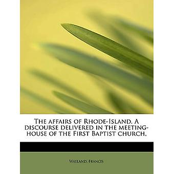 The affairs of RhodeIsland. A discourse delivered in the meetinghouse of the First Baptist church by Francis & Wayland