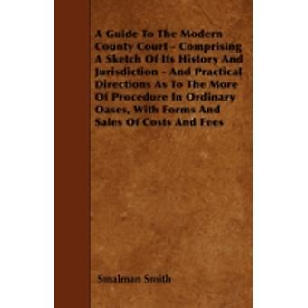A Guide To The Modern County Court  Comprising A Sketch Of Its History And Jurisdiction  And Practical Directions As To The More Of Procedure In Ordinary Oases With Forms And Sales Of Costs And Fee by Smith & Smalman