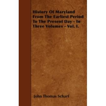 History Of Maryland From The Earliest Period To The Present Day  In Three Volumes  Vol. I. by Scharf & John Thomas
