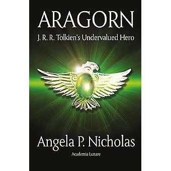 Aragorn J. R. R. Tolkiens Undervalued Hero by Nicholas & Angela P