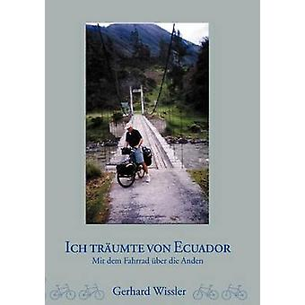 Ich trumte von EcuadorMit dem Fahrrad ber die Anden mennessä Wissler & Gerhard