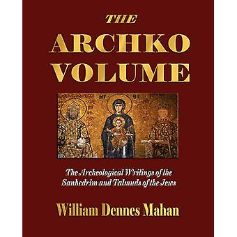 The Archko Volume Or the Archeological Writings of the Sanhedrim and Talmuds of the Jews by Mahan & William Dennes
