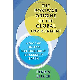 The Postwar Origins of the Global Environment - How the United Nations
