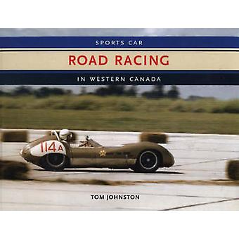Sports Car Road Racing In Western Canada by Tom Johnston - 9781894694