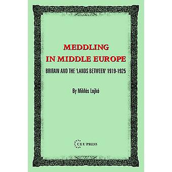 Meddling In Middle Europe - Britain And The 'Lands Between' 1919-1925