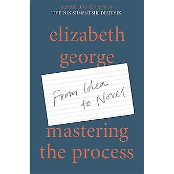 Mastering the Process - From Idea to Novel by Elizabeth George - 97815