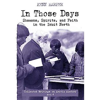 In Those Days - Shamans - Spirits - and Faith in the Inuit North by Ke