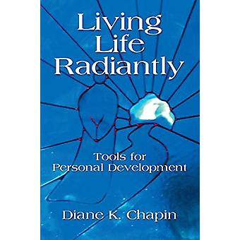 Living Life Radiantly - Tools for Personal Development by Diane K Cha