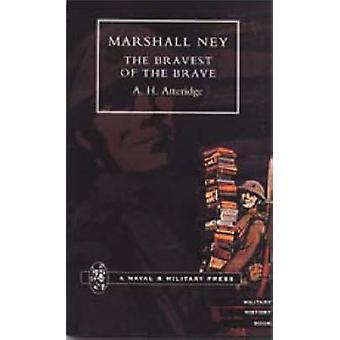 Marshal Ney - The Bravest of the Brave by A.H. Atteridge - 97818434219