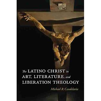 The Latino Christ in Art Literature and Liberation Theology by Michael R. Candelaria