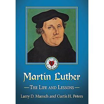 Martin Luther - The Life and Lessons by Larry D. Mansch - Curtis Peter