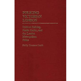 Policing Victorian London Political Policing Public Order and the London Metropolitan Police by Smith & Phillip Thurmond