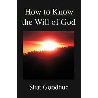How to Know the Will of God Living a Life of  Knowing Gods Will Right Decision Making and Intimacy with God by Goodhue & Strat
