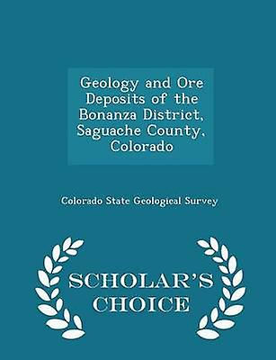 Geology and Ore Deposits of the Bonanza District Saguache County Colorado  Scholars Choice Edition by Colorado State Geological Survey