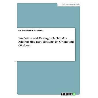 Zur Sozial und Kulturgeschichte des Alkohol und Hanfkonsums im Orient und Okzident de Kastenbutt & Dr Burkhard