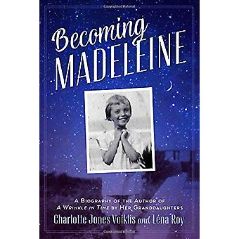 Becoming Madeleine - A Biography of the Author of a Wrinkle in Time by
