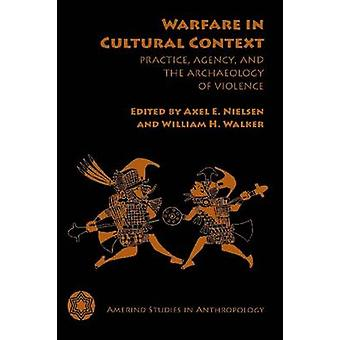 Warfare in Cultural Context - Practice - Agency - and the Archaeology
