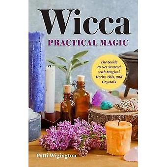 Wicca Practical Magic - The Guide to Get Started with Magical Herbs -