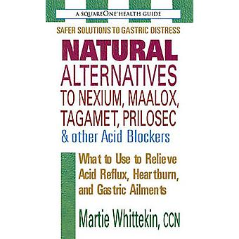 Natural Alternatives to Nexium Maalox Tagamet Prilosec amp Other Acid Blockers  What to Use to Relieve Acid Reflux Heartburn and Gastric Ailments by Martie Whittekin